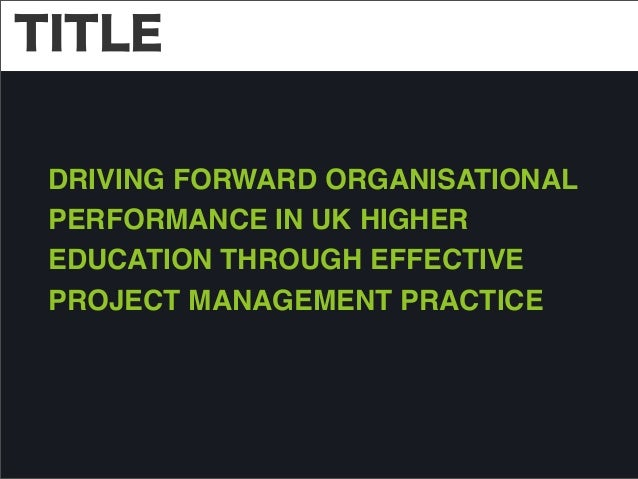 TITLE DRIVING FORWARD ORGANISATIONAL PERFORMANCE IN UK HIGHER EDUCATION THROUGH EFFECTIVE PROJECT MANAGEMENT PRACTICE