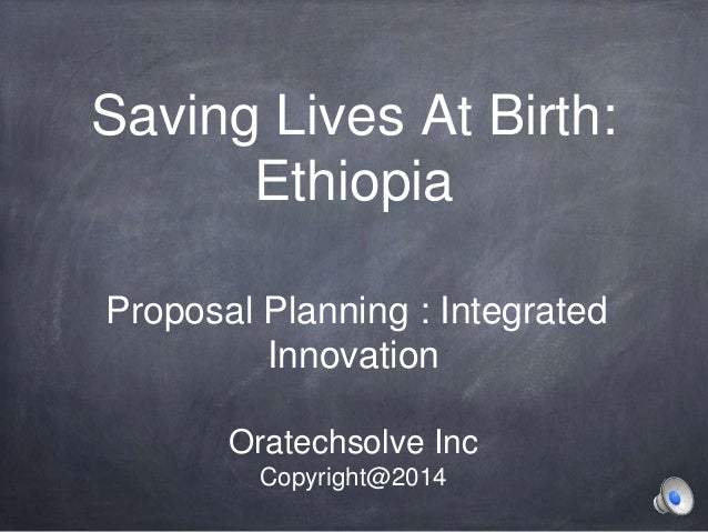 Saving Lives At Birth: Ethiopia Proposal Planning : Integrated Innovation Oratechsolve Inc Copyright@2014