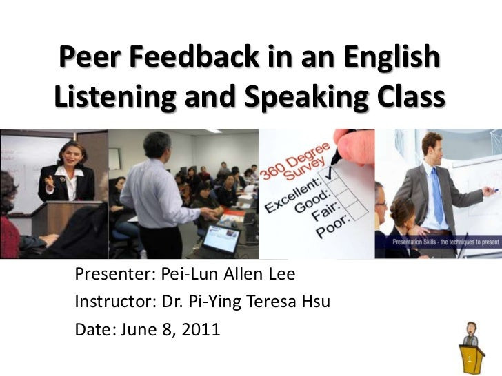 Peer Feedback in an English Listening and Speaking Class<br />Presenter: Pei-Lun Allen Lee<br />Instructor: Dr. Pi-Ying Te...