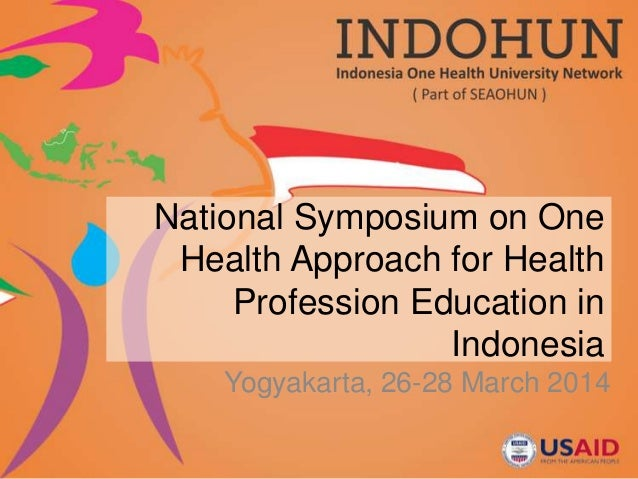 National Symposium on One Health Approach for Health Profession Education in Indonesia Yogyakarta, 26-28 March 2014