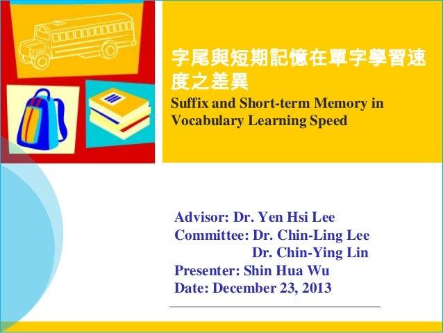 字尾與短期記憶在單字學習速 度之差異 Suffix and Short-term Memory in Vocabulary Learning Speed  Advisor: Dr. Yen Hsi Lee Committee: Dr. Chin...