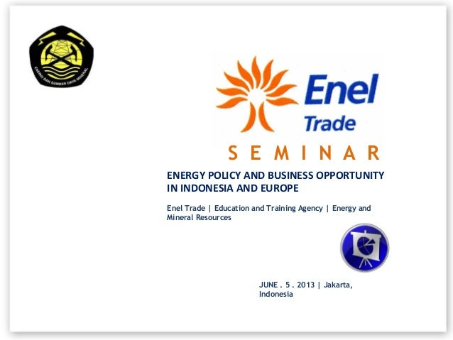 ENERGY POLICY AND BUSINESS OPPORTUNITYIN INDONESIA AND EUROPEEnel Trade | Education and Training Agency | Energy andMinera...