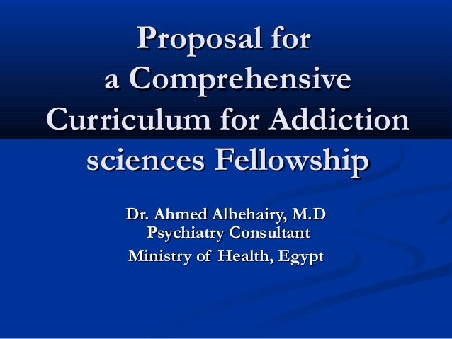 Proposal for   a ComprehensiveCurriculum for Addiction  sciences Fellowship     Dr. Ahmed Albehairy, M.D       Psychiatry ...