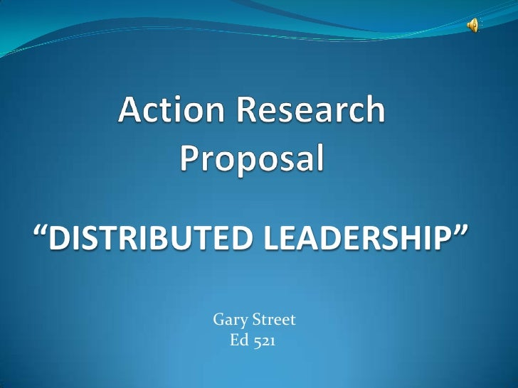 """Action Research Proposal<br />""""DISTRIBUTED LEADERSHIP""""<br /> Gary Street<br />Ed 521<br />"""