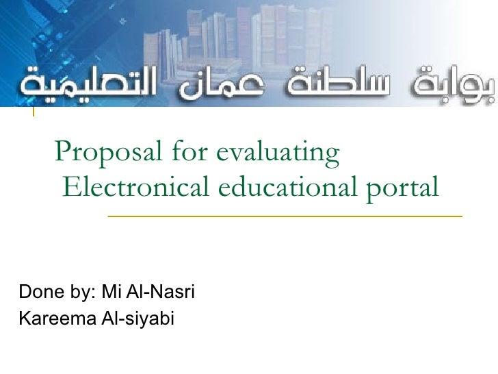 Proposal for evaluating  Electronical educational portal  Done by: Mi Al-Nasri Kareema Al-siyabi