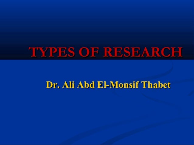 TYPES OF RESEARCHTYPES OF RESEARCHDr. Ali Abd El-Monsif ThabetDr. Ali Abd El-Monsif Thabet