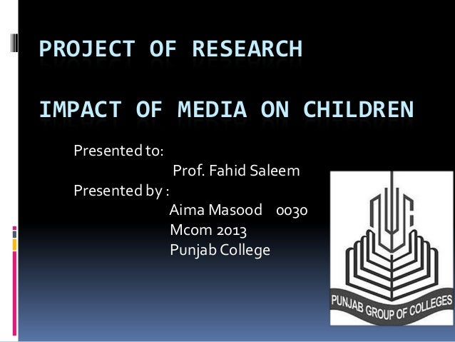PROJECT OF RESEARCHIMPACT OF MEDIA ON CHILDREN  Presented to:                  Prof. Fahid Saleem  Presented by :         ...