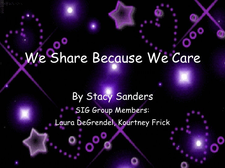 We Share Because We Care By Stacy Sanders SIG Group Members: Laura DeGrendel, Kourtney Frick