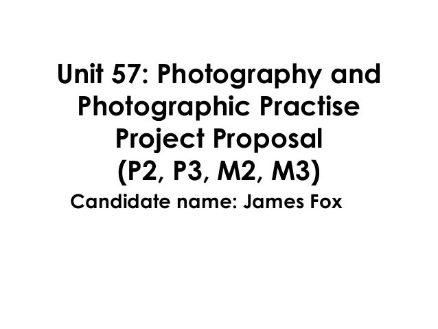 Unit 57: Photography and Photographic Practise     Project Proposal     (P2, P3, M2, M3) Candidate name: James Fox