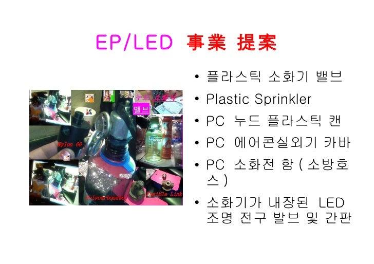 EP/LED   事業 提案 <ul><li>플라스틱 소화기 밸브 </li></ul><ul><li>Plastic Sprinkler </li></ul><ul><li>PC  누드 플라스틱 캔 </li></ul><ul><li>P...