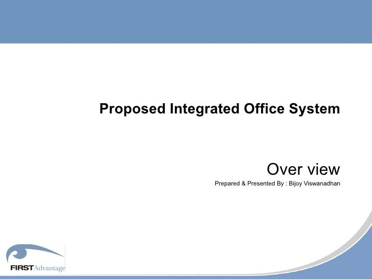 Proposed Integrated Office System Over view Prepared & Presented By : Bijoy Viswanadhan
