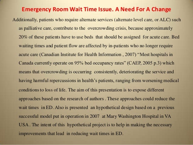 emergency room overcrowding and wait times Emergency department (ed) overcrowding has been a major issue nationally for 20 years and continues to increase in severity to address this issue, a pilot study has been launched at uc san diego health system's ed to use telemedicine as a way to help address crowding and decrease patient wait times.