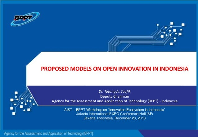 PROPOSED MODELS ON OPEN INNOVATION IN INDONESIA  Dr. Tatang A. Taufik Deputy Chairman Agency for the Assessment and Applic...