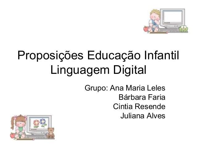 Proposições Educação Infantil  Linguagem Digital  Grupo: Ana Maria Leles  Bárbara Faria  Cintia Resende  Juliana Alves