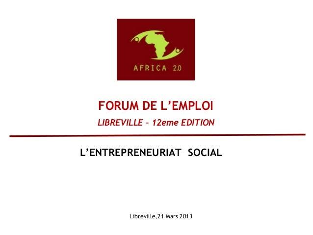 Libreville,21 Mars 2013 FORUM DE L'EMPLOI LIBREVILLE – 12eme EDITION L'ENTREPRENEURIAT SOCIAL