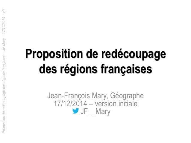 Propositionderédécoupagedesrégionsfrançaises–JFMary–17/12/2014–v0 Proposition de redécoupage des régions françaises Jean-F...