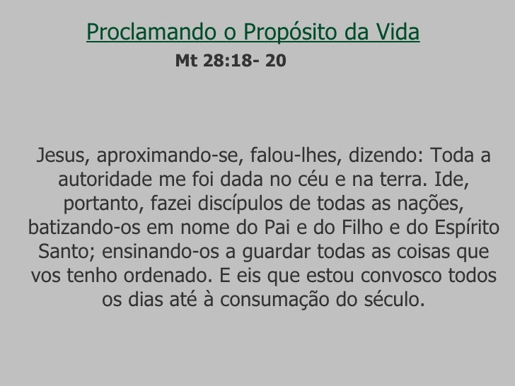 Proclamando o Propósito da Vida Jesus, aproximando-se, falou-lhes, dizendo: Toda a autoridade me foi dada no céu e na terr...