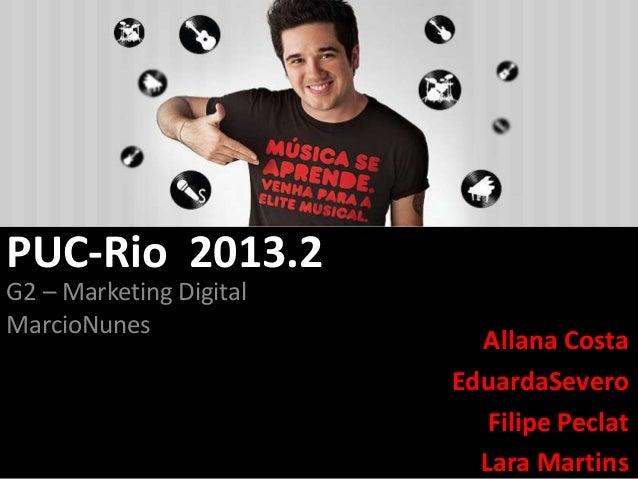 PUC-Rio 2013.2 G2 – Marketing Digital MarcioNunes  Allana Costa EduardaSevero Filipe Peclat Lara Martins