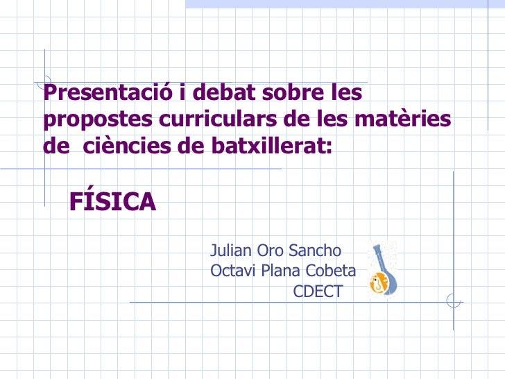 Presentació i debat sobre les propostes curriculars de les matèries de ciències de batxillerat:   FÍSICA Julian Oro Sanch...