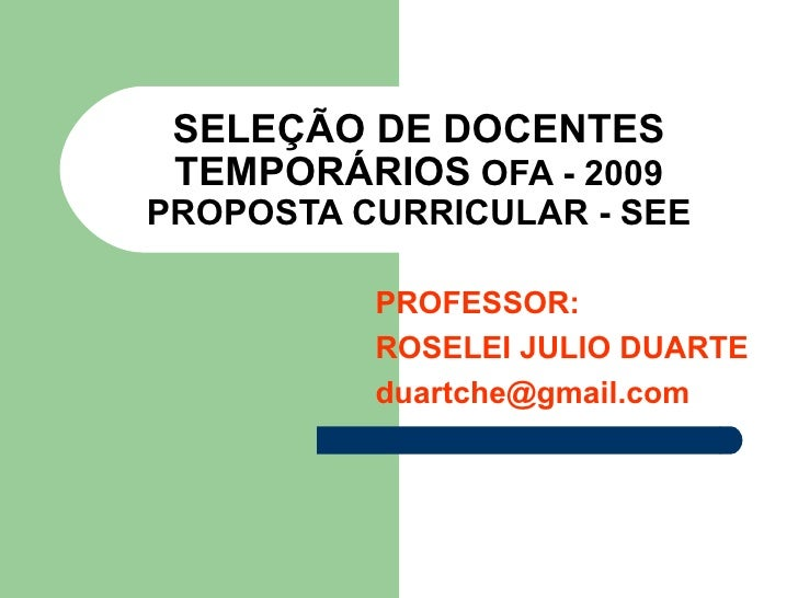 SELEÇÃO DE DOCENTES TEMPORÁRIOS  OFA - 2009 PROPOSTA CURRICULAR - SEE PROFESSOR: ROSELEI JULIO DUARTE [email_address]