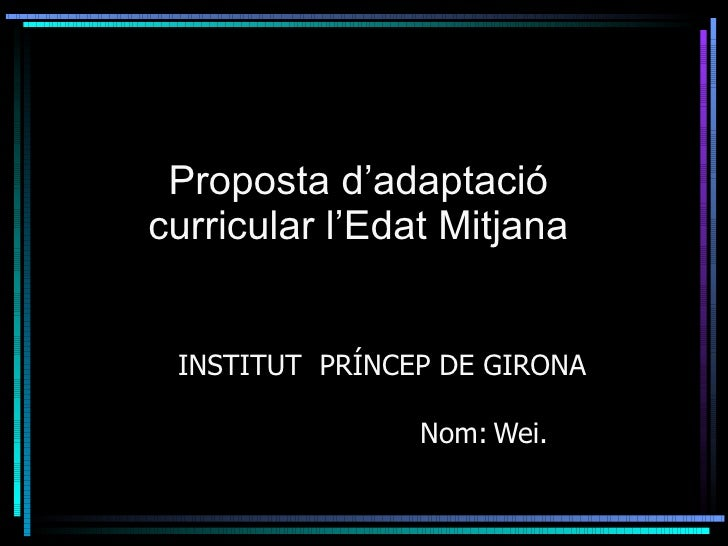 Proposta d'adaptació  curricular l'Edat Mitjana  <ul><ul><li>INSTITUT  PRÍNCEP DE GIRONA   Nom: Wei.  </li></ul></ul>