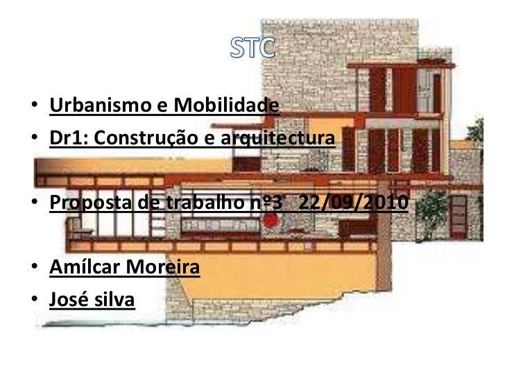 • Urbanismo e Mobilidade• Dr1: Construção e arquitectura• Proposta de trabalho nº3 22/09/2010• Amílcar Moreira• José silva