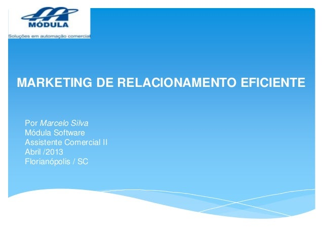 MARKETING DE RELACIONAMENTO EFICIENTE Por Marcelo Silva Módula Software Assistente Comercial II Abril /2013 Florianópolis ...