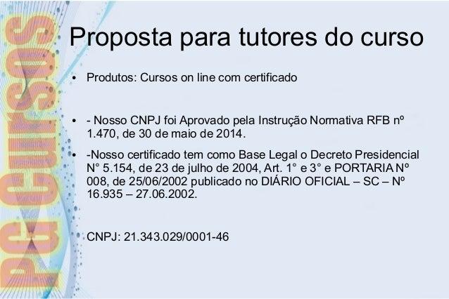 Proposta para tutores do curso ● Produtos: Cursos on line com certificado ● - Nosso CNPJ foi Aprovado pela Instrução Norma...