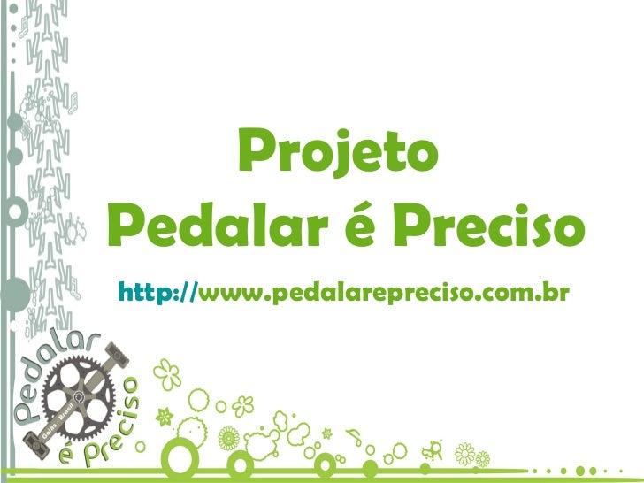 Projeto Pedalar é Preciso Projeto  Pedalar é Preciso http:// www.pedalarepreciso.com.br