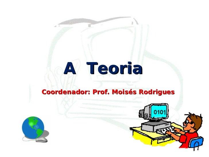 A  Teoria Coordenador: Prof. Moisés Rodrigues