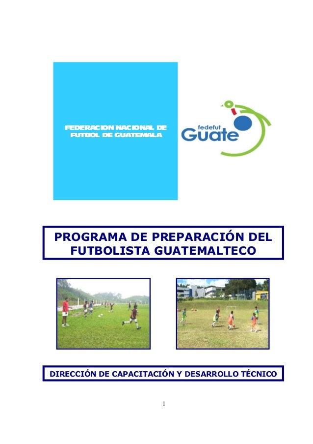 1 FEDERACIONNACIONAL DE FUTBOL DE GUATEMALA PROGRAMA DE PREPARACIÓN DEL FUTBOLISTA GUATEMALTECO DIRECCIÓN DE CAPACITACIÓN ...