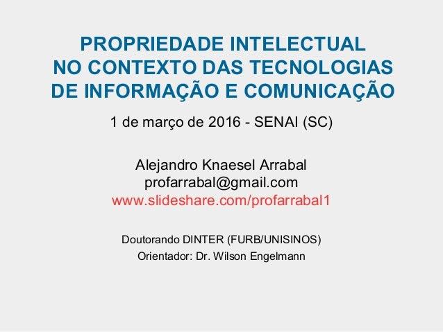 PROPRIEDADE INTELECTUAL NO CONTEXTO DAS TECNOLOGIAS DE INFORMAÇÃO E COMUNICAÇÃO 1 de março de 2016 - SENAI (SC) Alejandro ...