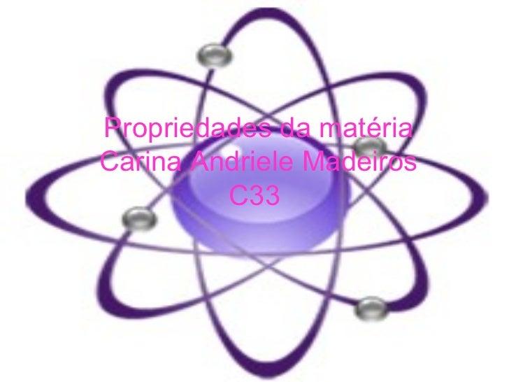 Propriedades da matéria  Carina Andriele Madeiros C33