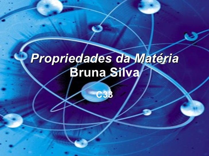 Propriedades da Matéria  Bruna Silva C33