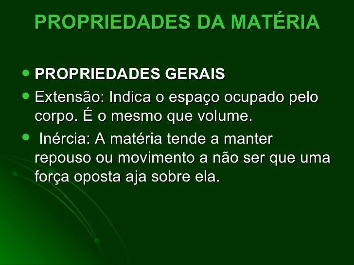 PROPRIEDADES DA MATÉRIA <ul><li>PROPRIEDADES GERAIS  </li></ul><ul><li>Extensão:Indica o espaço ocupado pelo corpo. É o ...