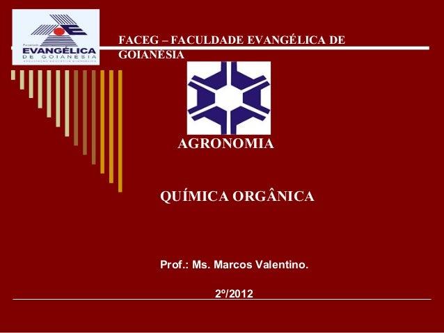 FACEG – FACULDADE EVANGÉLICA DEGOIANÉSIA        AGRONOMIA     QUÍMICA ORGÂNICA     Prof.: Ms. Marcos Valentino.           ...