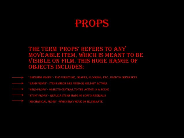Props The term 'props' refers to any moveable item, which is meant to be visible on film. This huge range of objects inclu...