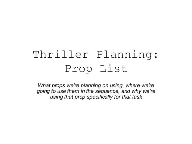 Thriller Planning: Prop List What props we're planning on using, where we're going to use them in the sequence, and why we...