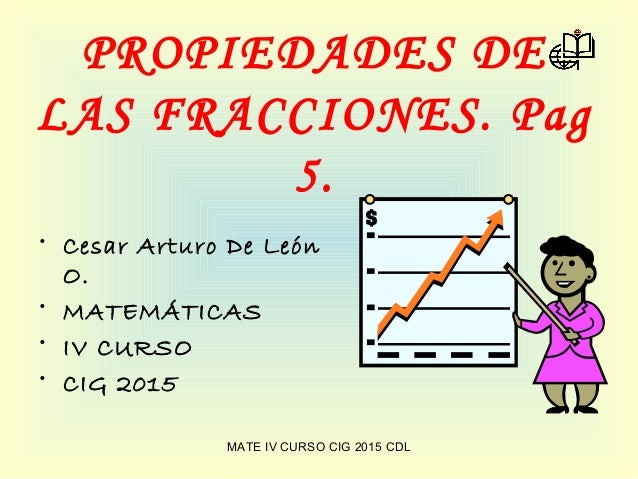 PROPIEDADES DE LAS FRACCIONES. Pag 5. • Cesar Arturo De León O. • MATEMÁTICAS • IV CURSO • CIG 2015 MATE IV CURSO CIG 2015...