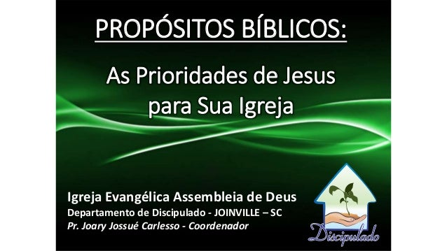 PROPÓSITOS BÍBLICOS: As Prioridades de Jesus para Sua Igreja Igreja Evangélica Assembleia de Deus Departamento de Discipul...