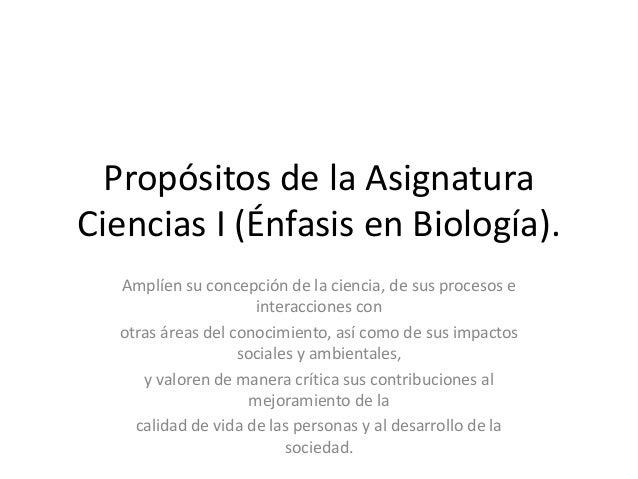 Propósitos de la Asignatura Ciencias I (Énfasis en Biología). Amplíen su concepción de la ciencia, de sus procesos e inter...