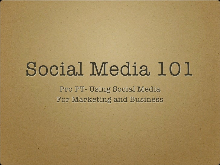 Social Media 101    Pro PT- Using Social Media   For Marketing and Business