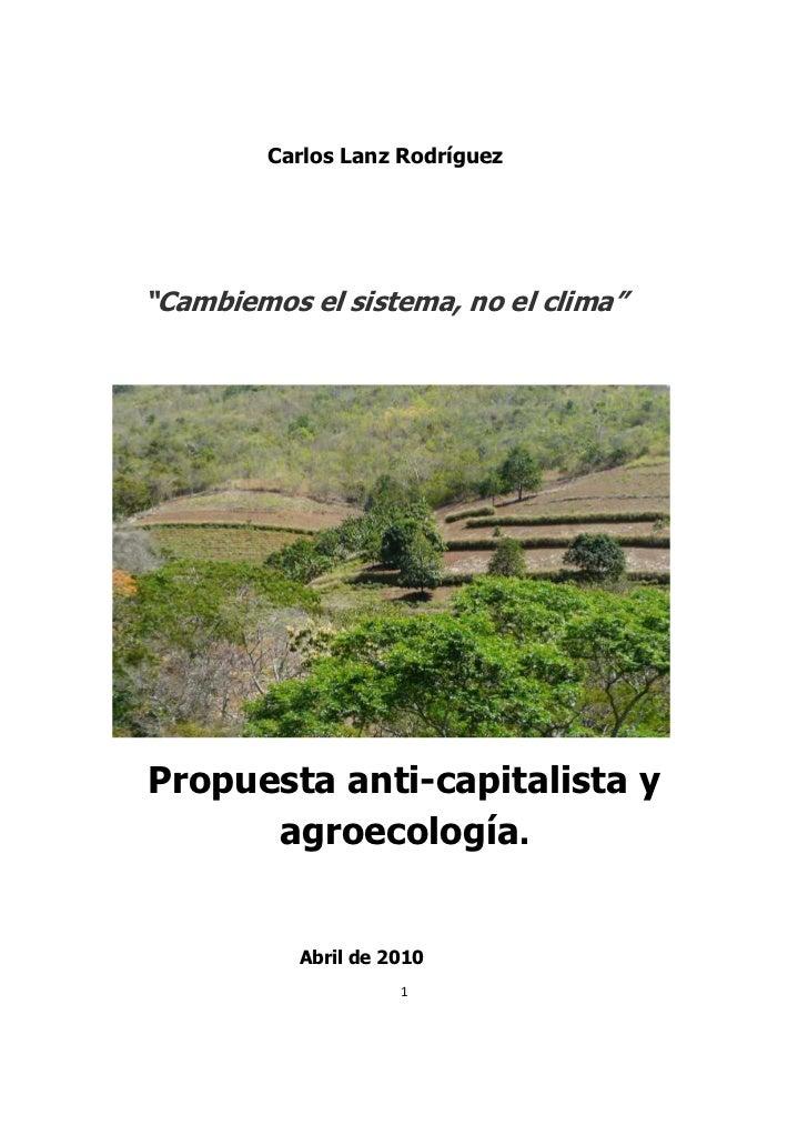 """Carlos Lanz Rodríguez""""Cambiemos el sistema, no el clima""""Propuesta anti-capitalista y      agroecología.           Abril de..."""