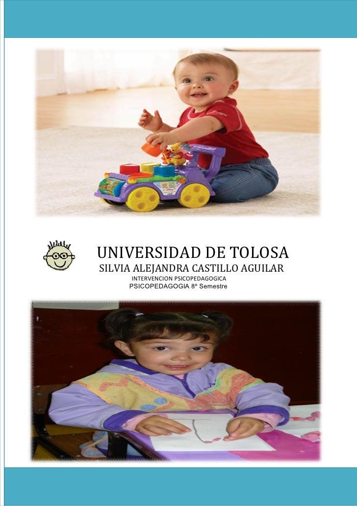 UNIVERSIDAD DE TOLOSA SILVIA ALEJANDRA CASTILLO AGUILAR       INTERVENCION PSICOPEDAGOGICA      PSICOPEDAGOGIA 8º Semestre
