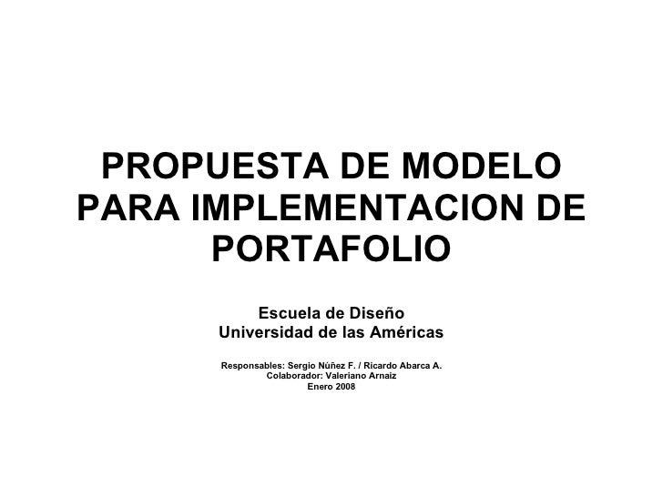 PROPUESTA DE MODELO PARA IMPLEMENTACION DE PORTAFOLIO Escuela de Diseño Universidad de las Américas Responsables: Sergio N...
