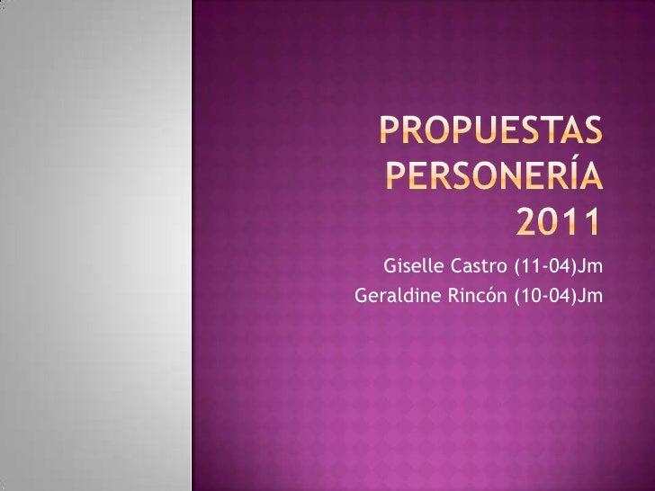 PROPUESTAS PERSONERÍA2011<br />Giselle Castro (11-04)Jm<br />Geraldine Rincón (10-04)Jm<br />