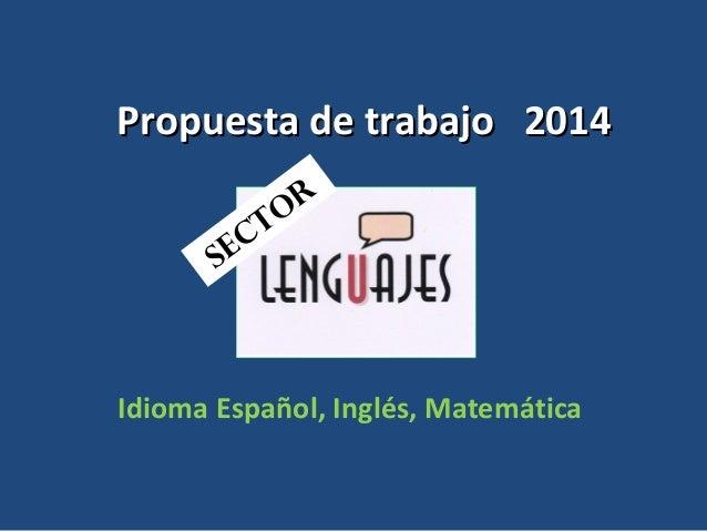 Propuesta de trabajo 2014Propuesta de trabajo 2014 Idioma Español, Inglés, Matemática SECTOR