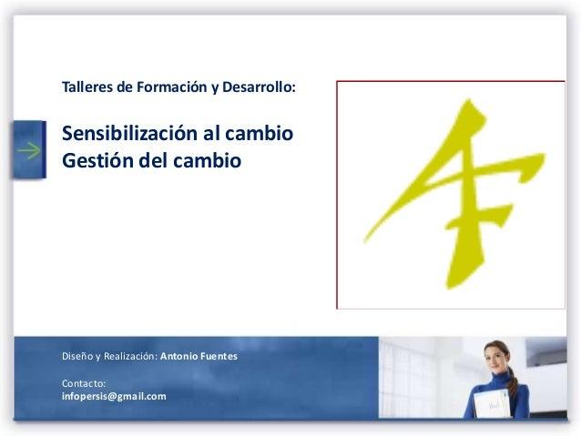 Talleres de Formación y Desarrollo:  Sensibilización al cambio Gestión del cambio  Diseño y Realización: Antonio Fuentes C...