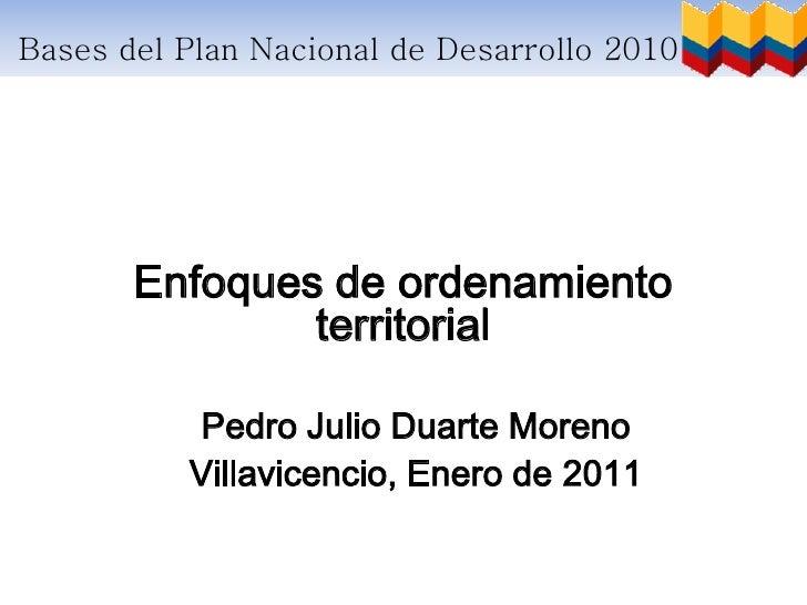 Bases del Plan Nacional de Desarrollo 2010 – 2014       Enfoques de ordenamiento               territorial          Pedro ...