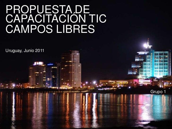 PROPUESTA DE CAPACITACIÓN TIC<br />CAMPOS LIBRES<br />Uruguay, Junio 2011<br />Grupo 1<br />